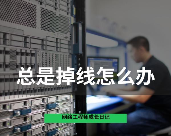 网络工程师成长问答011-校园有线网用的交换机,总是掉线怎么办?插图