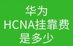 HCNA培训常见问题205:华为认证hcna挂靠费用一般是多少,能挂靠出去吗