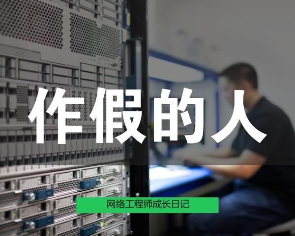 网络工程师成长日记424-造假的人