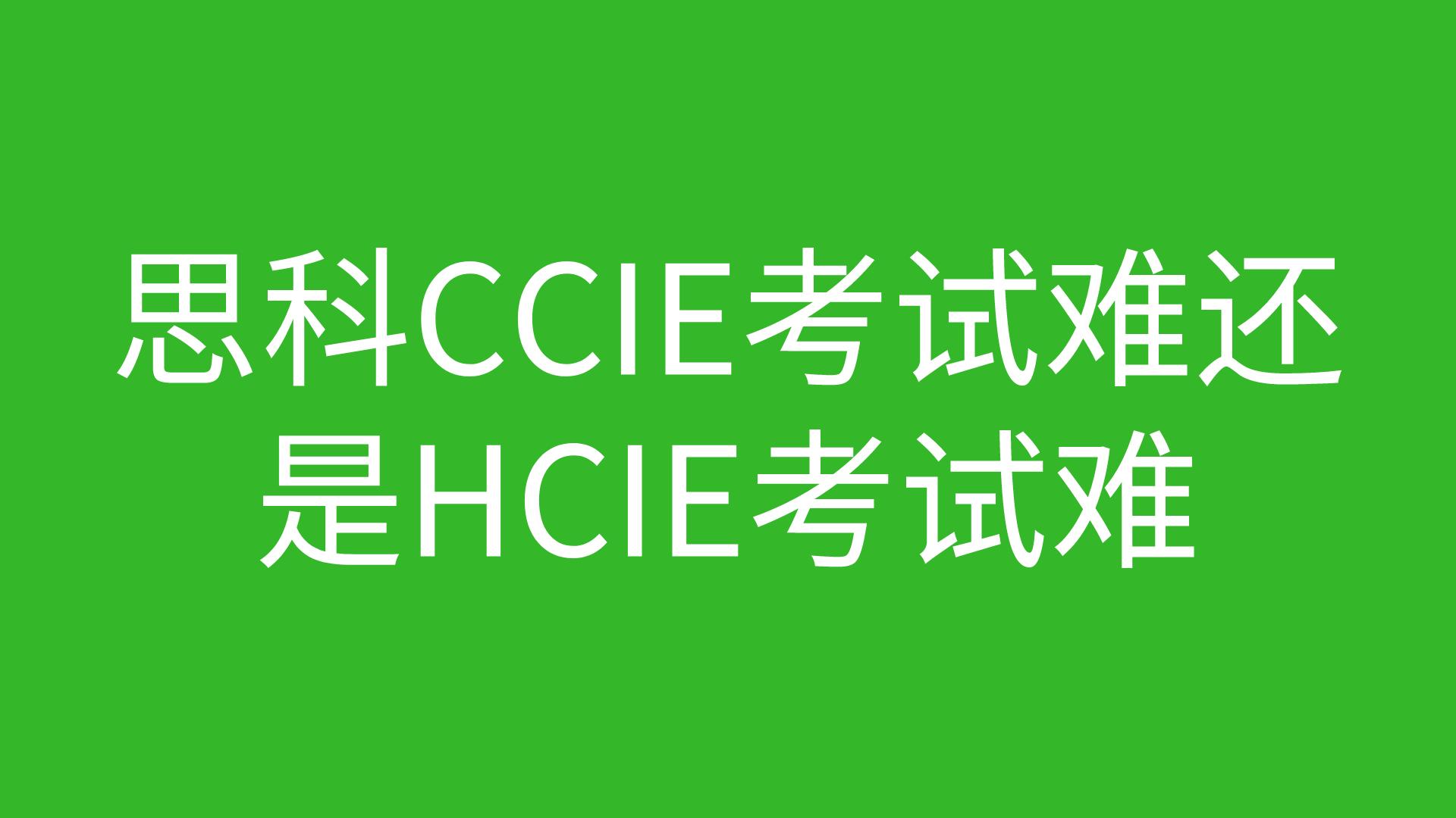 思科CCIE考试难还是HCIE考试难?