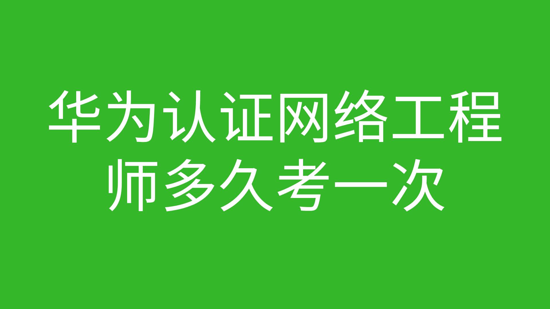 华为认证网络工程师多久考一次